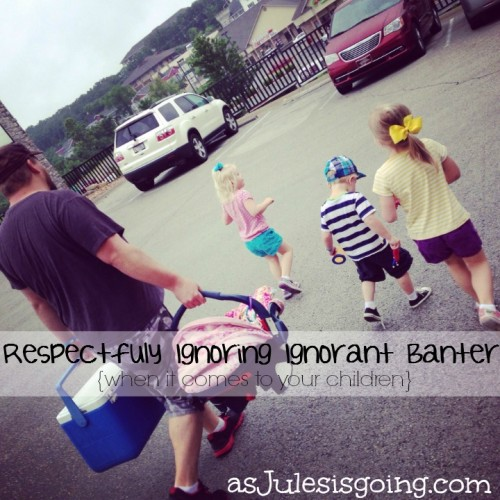 Respectfully Ignoring Ignorant Banter {when it comes to your children}